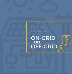 Entenda a diferença entre sistema On-Grid e Off-Grid
